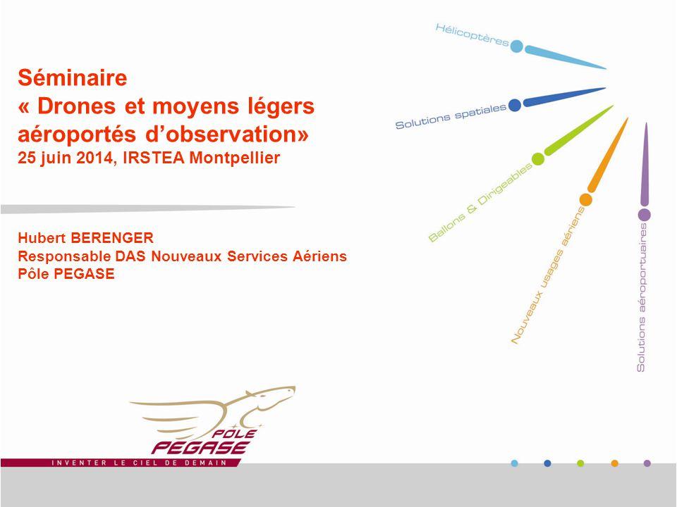 Séminaire « Drones et moyens légers aéroportés d'observation» 25 juin 2014, IRSTEA Montpellier Hubert BERENGER Responsable DAS Nouveaux Services Aériens Pôle PEGASE
