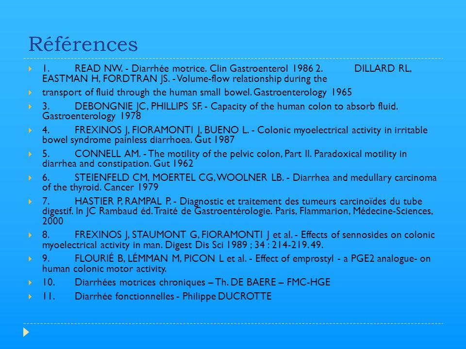Références 1. READ NW. - Diarrhée motrice. Clin Gastroenterol 1986 2. DILLARD RL, EASTMAN H, FORDTRAN JS. - Volume-flow relationship during the.