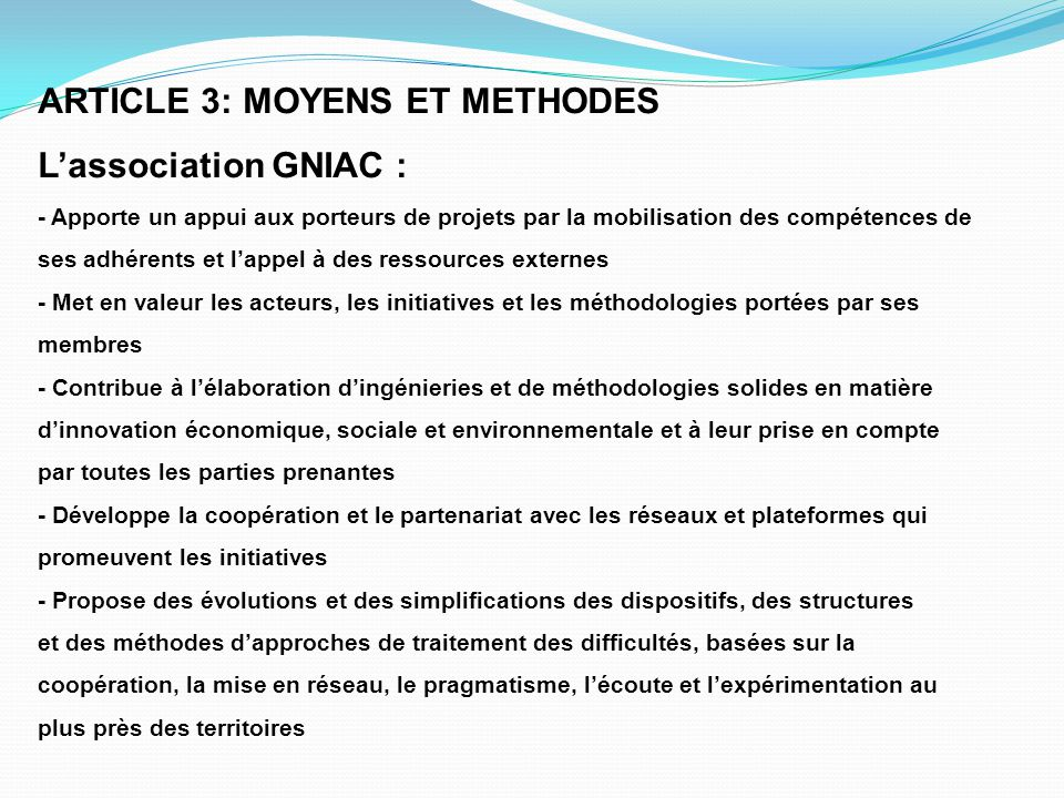 ARTICLE 3: MOYENS ET METHODES L'association GNIAC : - Apporte un appui aux porteurs de projets par la mobilisation des compétences de ses adhérents et l'appel à des ressources externes - Met en valeur les acteurs, les initiatives et les méthodologies portées par ses membres - Contribue à l'élaboration d'ingénieries et de méthodologies solides en matière d'innovation économique, sociale et environnementale et à leur prise en compte par toutes les parties prenantes - Développe la coopération et le partenariat avec les réseaux et plateformes qui promeuvent les initiatives - Propose des évolutions et des simplifications des dispositifs, des structures et des méthodes d'approches de traitement des difficultés, basées sur la coopération, la mise en réseau, le pragmatisme, l'écoute et l'expérimentation au plus près des territoires