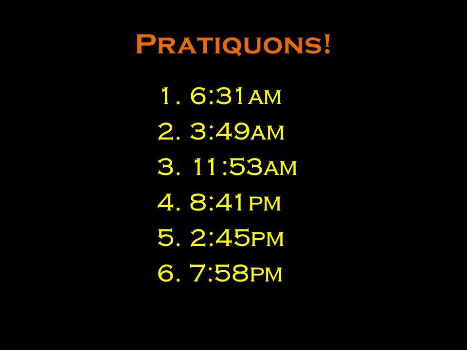 Pratiquons! 6:31am 3:49am 11:53am 8:41pm 2:45pm 7:58pm