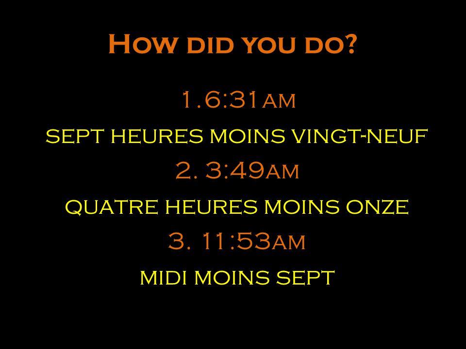 How did you do 6:31am sept heures moins vingt-neuf 2. 3:49am