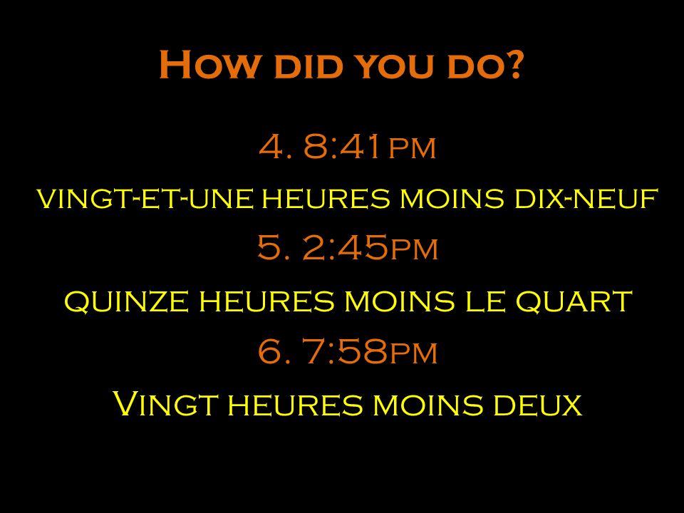 How did you do 4. 8:41pm 5. 2:45pm quinze heures moins le quart