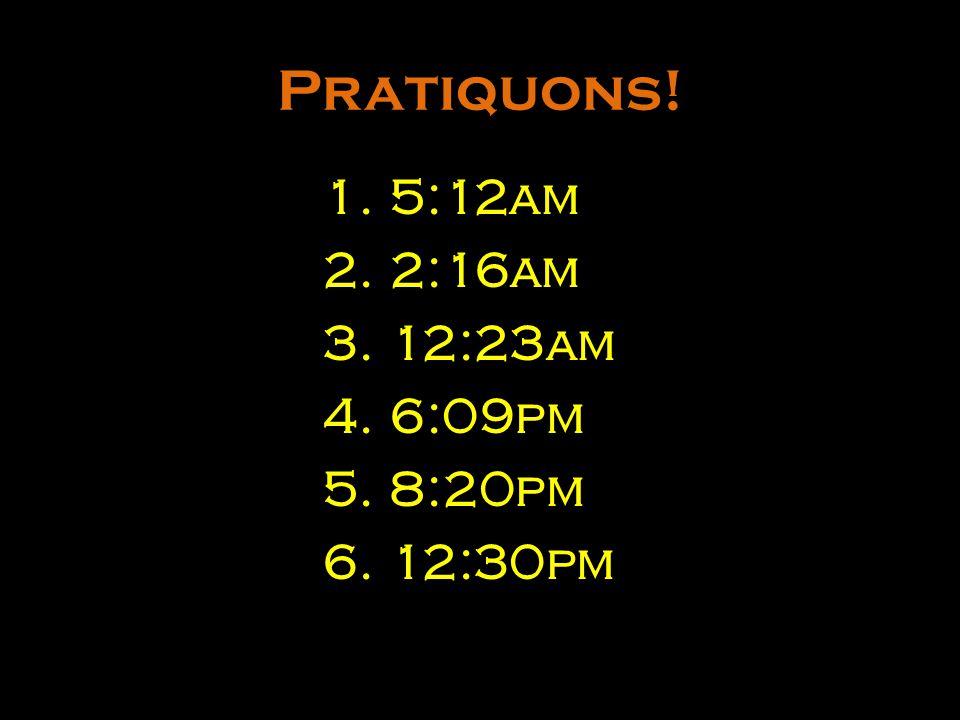 Pratiquons! 5:12am 2:16am 12:23am 6:09pm 8:20pm 12:30pm