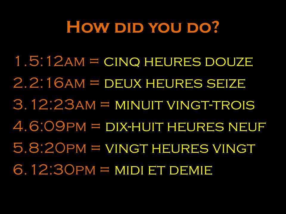 How did you do 5:12am = cinq heures douze 2:16am = deux heures seize