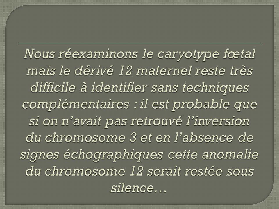 Nous réexaminons le caryotype fœtal mais le dérivé 12 maternel reste très difficile à identifier sans techniques complémentaires : il est probable que si on n'avait pas retrouvé l'inversion du chromosome 3 et en l'absence de signes échographiques cette anomalie du chromosome 12 serait restée sous silence…