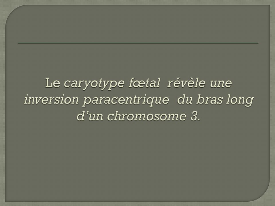 Le caryotype fœtal révèle une inversion paracentrique du bras long d'un chromosome 3.