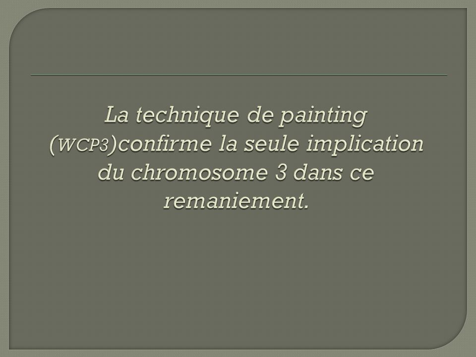 La technique de painting (WCP3)confirme la seule implication du chromosome 3 dans ce remaniement.