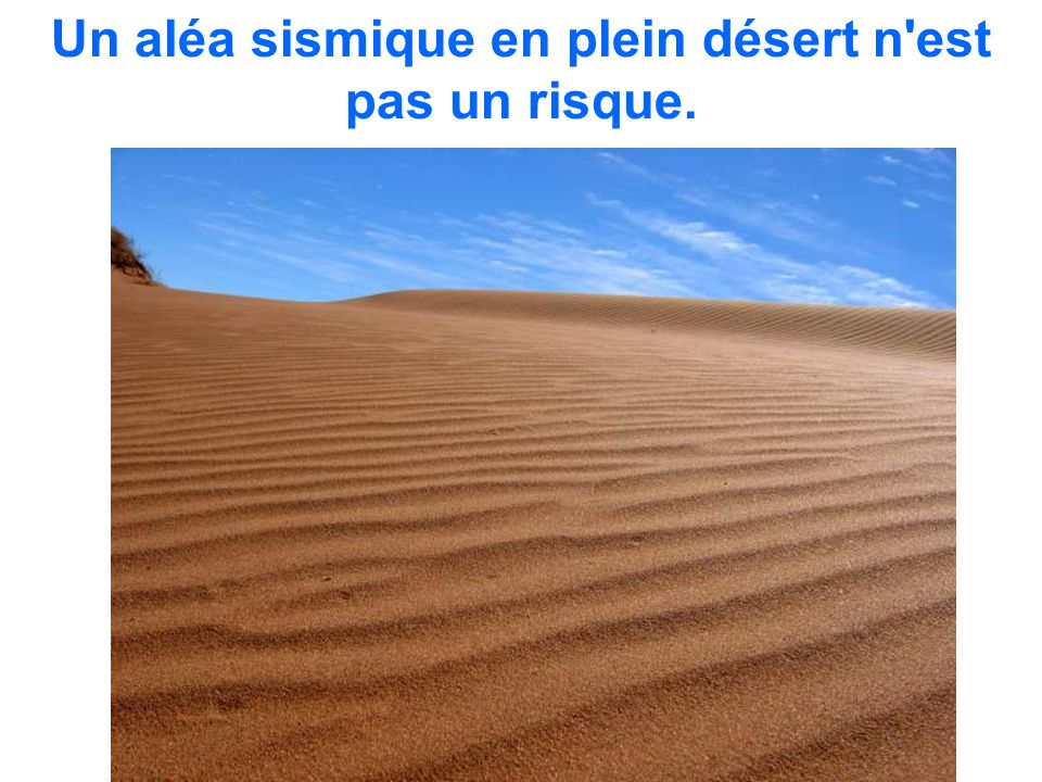 Un aléa sismique en plein désert n est pas un risque.