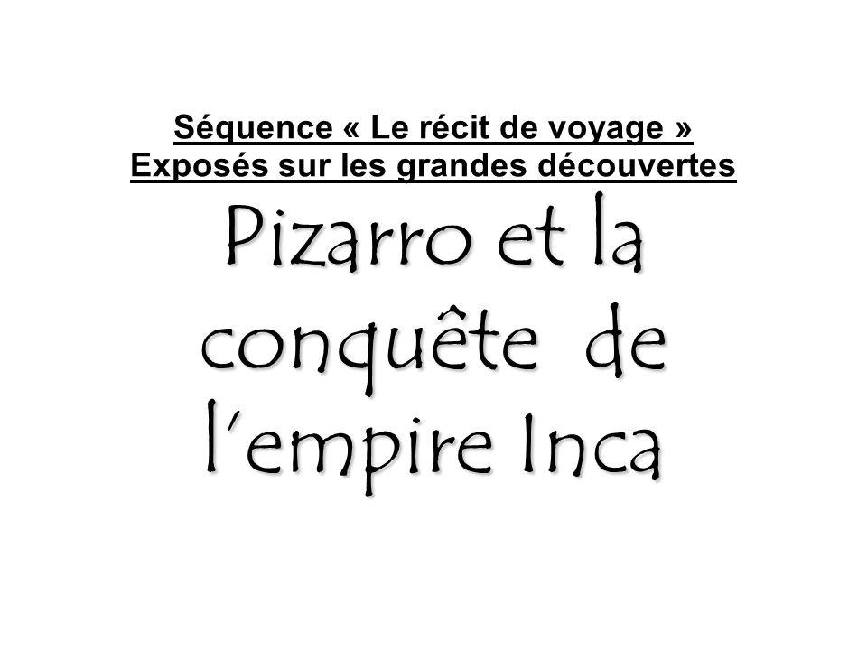 Séquence « Le récit de voyage » Exposés sur les grandes découvertes Pizarro et la conquête de l'empire Inca