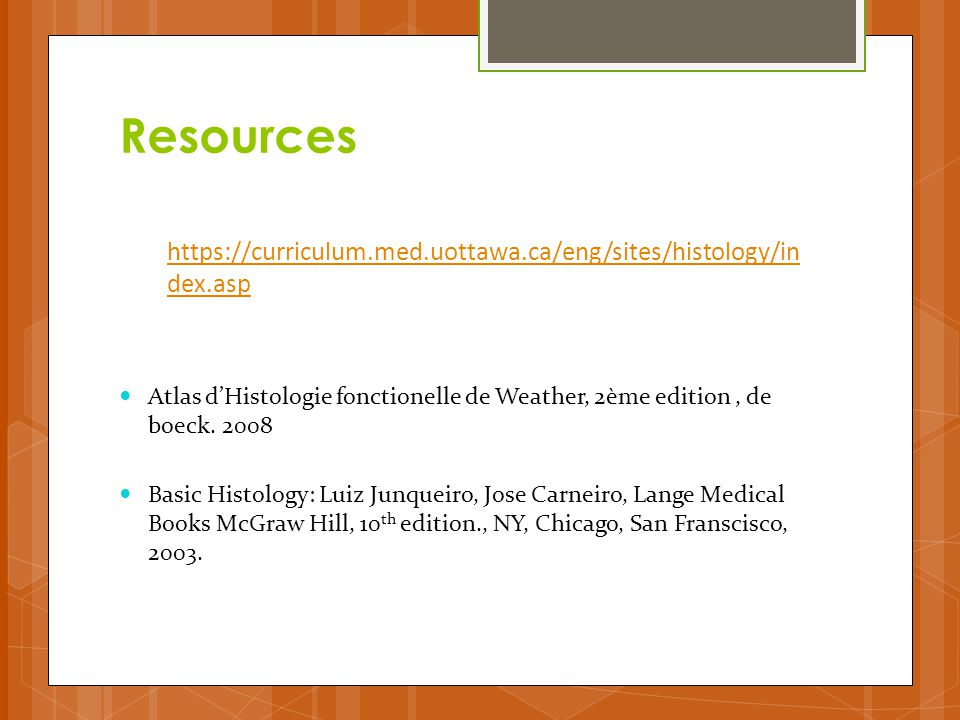 Resources https://curriculum.med.uottawa.ca/eng/sites/histology/index.asp. Atlas d'Histologie fonctionelle de Weather, 2ème edition , de boeck. 2008.