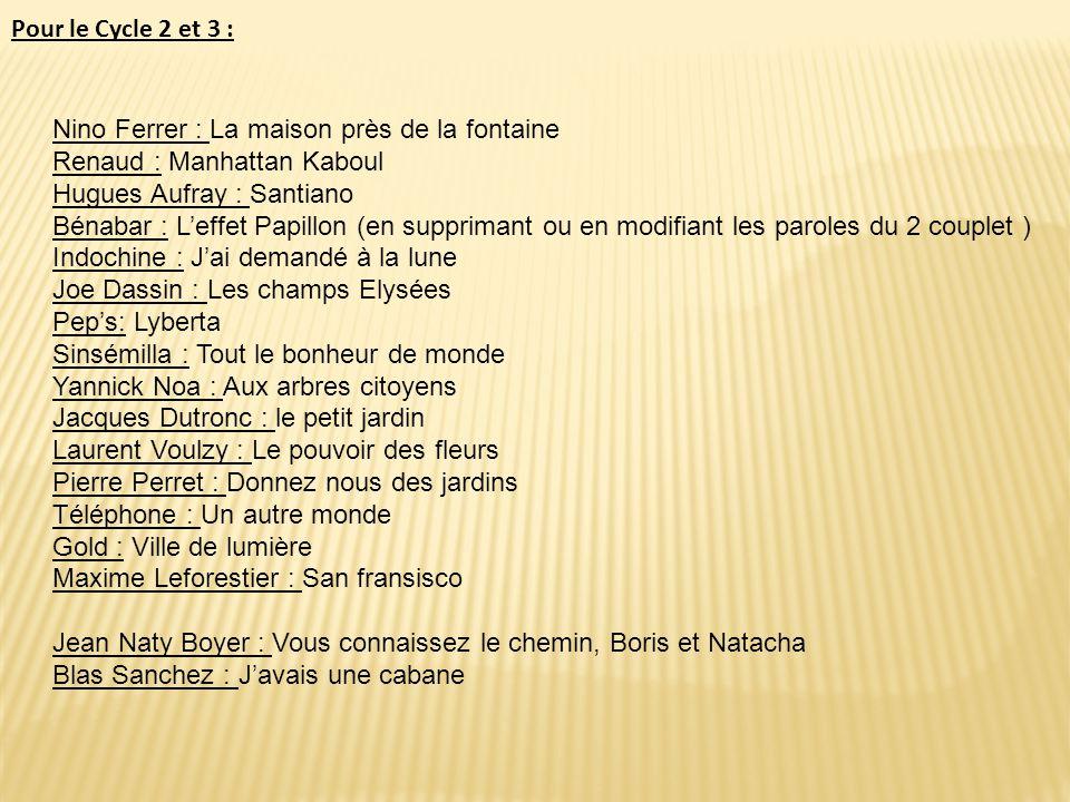 Pour le Cycle 2 et 3 : Nino Ferrer : La maison près de la fontaine. Renaud : Manhattan Kaboul. Hugues Aufray : Santiano.