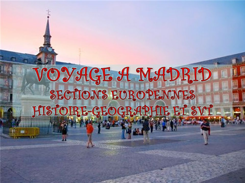 VOYAGE A MADRID SECTIONS EUROPENNES HISTOIRE-GEOGRAPHIE ET SVT