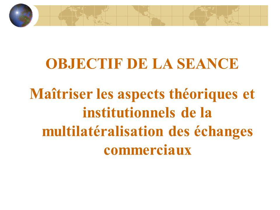 OBJECTIF DE LA SEANCE Maîtriser les aspects théoriques et institutionnels de la multilatéralisation des échanges commerciaux.