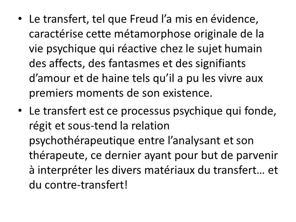 Le transfert, tel que Freud l'a mis en évidence, caractérise cette métamorphose originale de la vie psychique qui réactive chez le sujet humain des affects, des fantasmes et des signifiants d'amour et de haine tels qu'il a pu les vivre aux premiers moments de son existence.