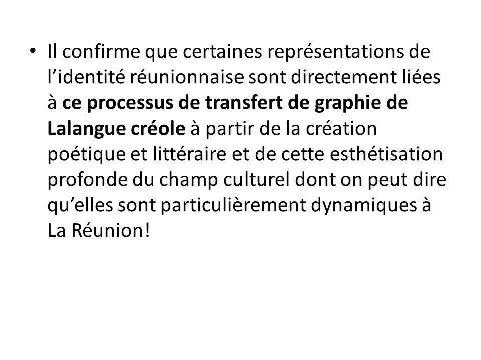 Il confirme que certaines représentations de l'identité réunionnaise sont directement liées à ce processus de transfert de graphie de Lalangue créole à partir de la création poétique et littéraire et de cette esthétisation profonde du champ culturel dont on peut dire qu'elles sont particulièrement dynamiques à La Réunion!