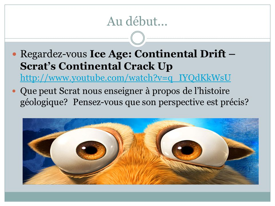 Au début... Regardez-vous Ice Age: Continental Drift – Scrat's Continental Crack Up http://www.youtube.com/watch v=q_IYQdKkWsU.