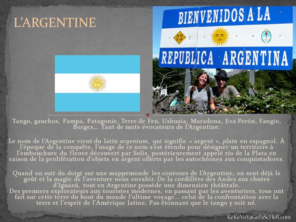 L'ARGENTINE Tango, gauchos, Pampa, Patagonie, Terre de Feu, Ushuaia, Maradona, Eva Perón, Fangio, Borges... Tant de mots évocateurs de l'Argentine.