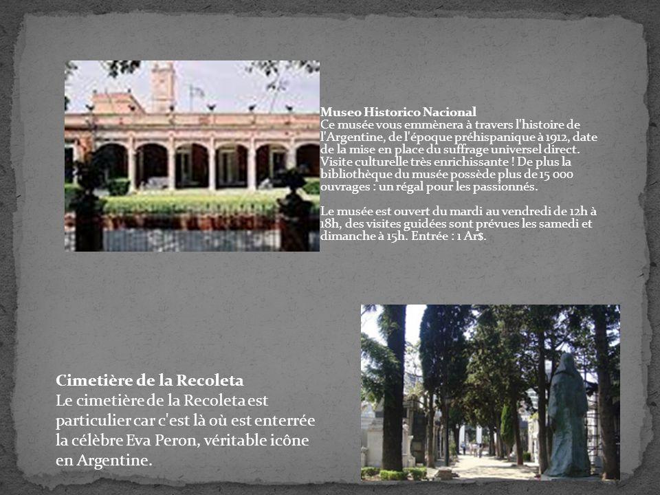 Museo Historico Nacional Ce musée vous emmènera à travers l histoire de l Argentine, de l époque préhispanique à 1912, date de la mise en place du suffrage universel direct. Visite culturelle très enrichissante ! De plus la bibliothèque du musée possède plus de 15 000 ouvrages : un régal pour les passionnés. Le musée est ouvert du mardi au vendredi de 12h à 18h, des visites guidées sont prévues les samedi et dimanche à 15h. Entrée : 1 Ar$.