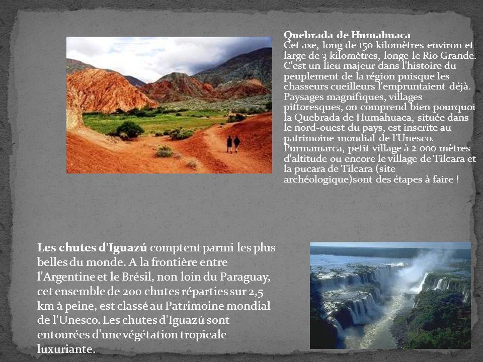 Quebrada de Humahuaca Cet axe, long de 150 kilomètres environ et large de 3 kilomètres, longe le Rio Grande. C est un lieu majeur dans l histoire du peuplement de la région puisque les chasseurs cueilleurs l empruntaient déjà. Paysages magnifiques, villages pittoresques, on comprend bien pourquoi la Quebrada de Humahuaca, située dans le nord-ouest du pays, est inscrite au patrimoine mondial de l Unesco. Purmamarca, petit village à 2 000 mètres d altitude ou encore le village de Tilcara et la pucara de Tilcara (site archéologique)sont des étapes à faire !