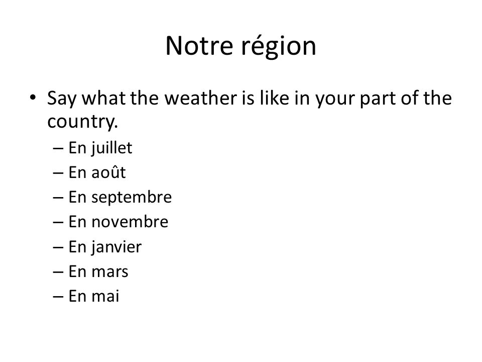 Notre région Say what the weather is like in your part of the country.
