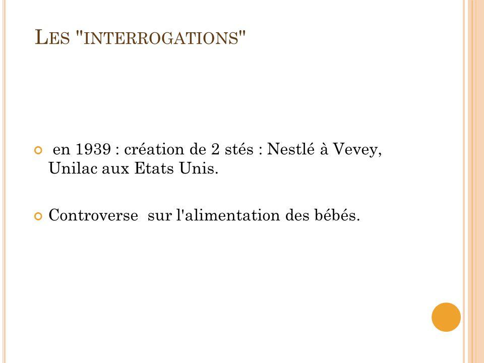 Les interrogations en 1939 : création de 2 stés : Nestlé à Vevey, Unilac aux Etats Unis.