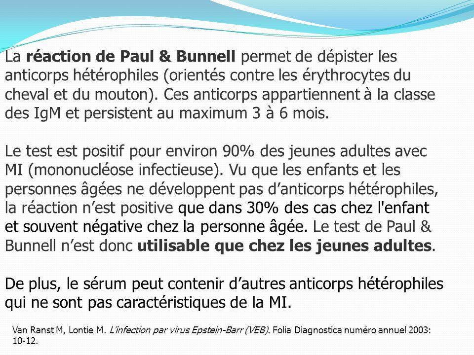 La réaction de Paul & Bunnell permet de dépister les anticorps hétérophiles (orientés contre les érythrocytes du cheval et du mouton). Ces anticorps appartiennent à la classe des IgM et persistent au maximum 3 à 6 mois.