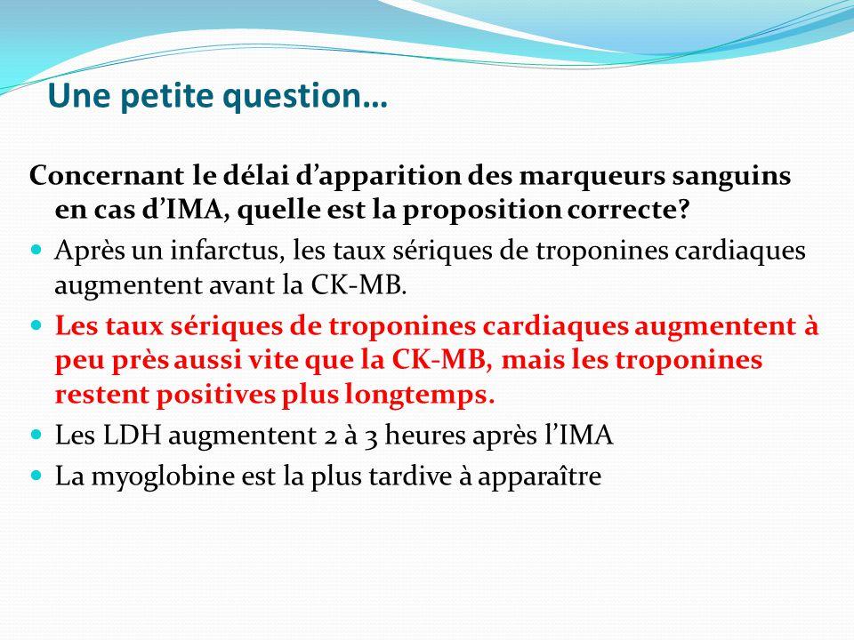 Une petite question… Concernant le délai d'apparition des marqueurs sanguins en cas d'IMA, quelle est la proposition correcte