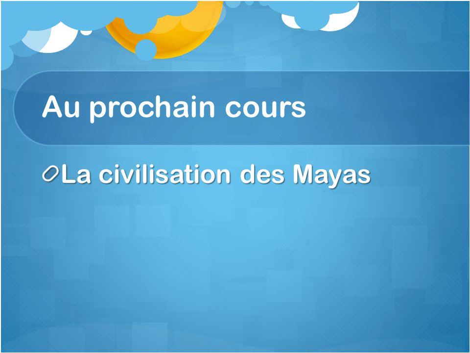 Au prochain cours La civilisation des Mayas
