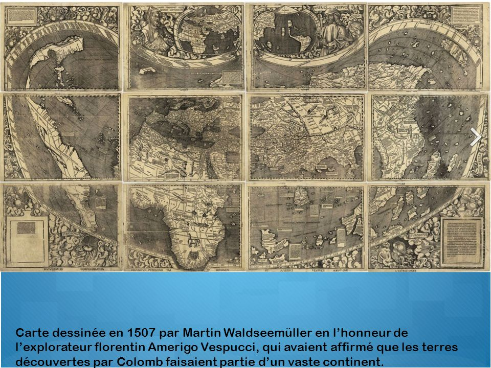 Carte dessinée en 1507 par Martin Waldseemüller en l'honneur de l'explorateur florentin Amerigo Vespucci, qui avaient affirmé que les terres découvertes par Colomb faisaient partie d'un vaste continent.
