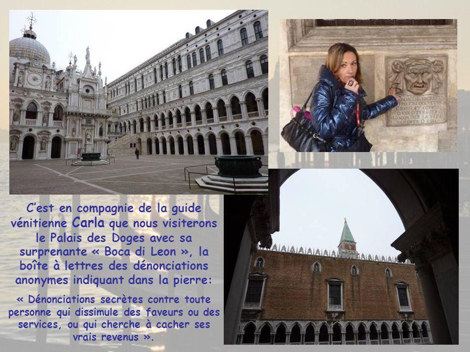 C'est en compagnie de la guide vénitienne Carla que nous visiterons le Palais des Doges avec sa surprenante « Boca di Leon », la boîte à lettres des dénonciations anonymes indiquant dans la pierre: