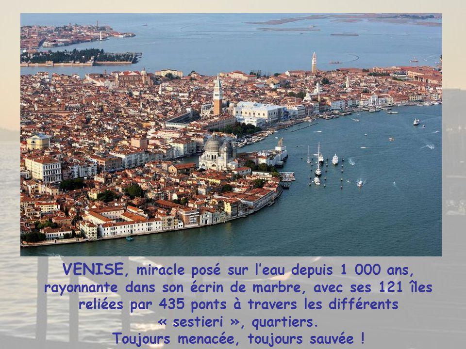 VENISE, miracle posé sur l'eau depuis 1 000 ans, rayonnante dans son écrin de marbre, avec ses 121 îles reliées par 435 ponts à travers les différents « sestieri », quartiers.