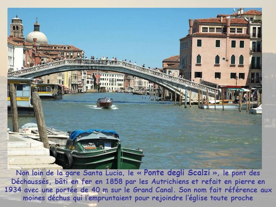 Non loin de la gare Santa Lucia, le « Ponte degli Scalzi », le pont des Déchaussés, bâti en fer en 1858 par les Autrichiens et refait en pierre en 1934 avec une portée de 40 m sur le Grand Canal.