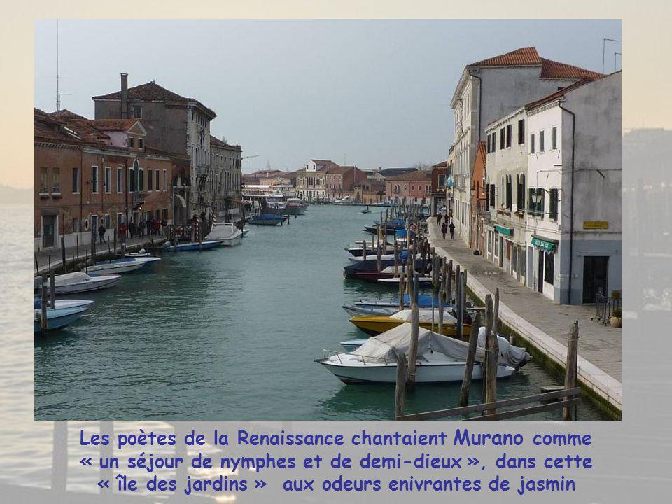 Les poètes de la Renaissance chantaient Murano comme « un séjour de nymphes et de demi-dieux », dans cette « île des jardins » aux odeurs enivrantes de jasmin