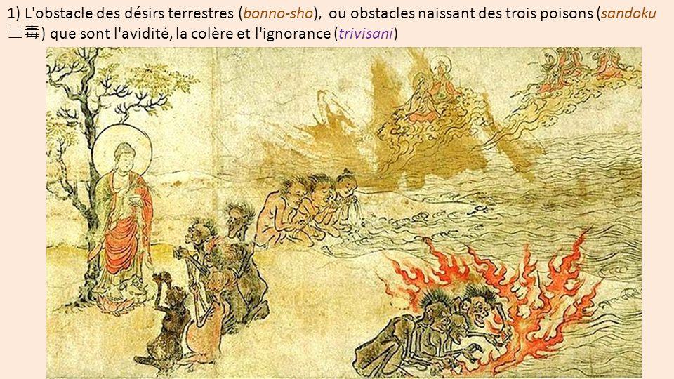 1) L obstacle des désirs terrestres (bonno-sho), ou obstacles naissant des trois poisons (sandoku 三毒) que sont l avidité, la colère et l ignorance (trivisani)
