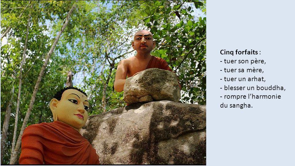 Cinq forfaits : - tuer son père, - tuer sa mère, - tuer un arhat, - blesser un bouddha, - rompre l'harmonie du sangha.
