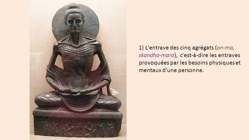 1) L entrave des cinq agrégats (on-ma, skandha-mara), c est-à-dire les entraves provoquées par les besoins physiques et mentaux d une personne.