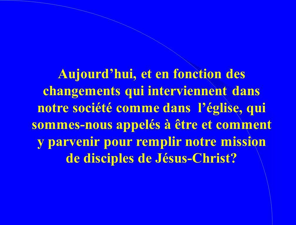 Aujourd'hui, et en fonction des changements qui interviennent dans notre société comme dans l'église, qui sommes-nous appelés à être et comment y parvenir pour remplir notre mission de disciples de Jésus-Christ