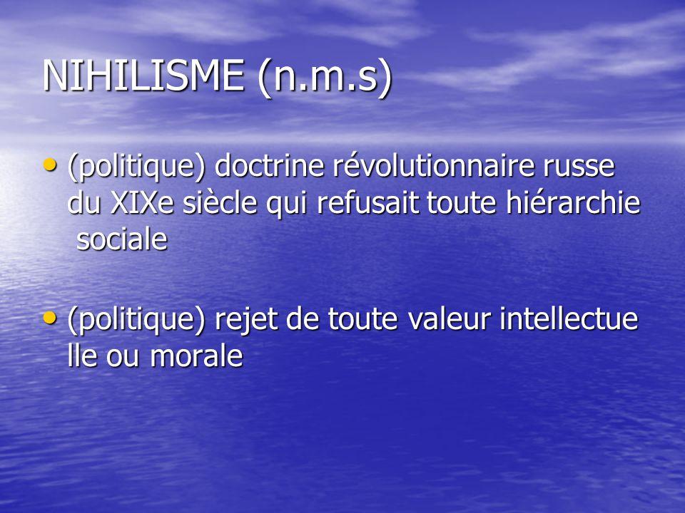 NIHILISME (n.m.s) (politique) doctrine révolutionnaire russe du XIXe siècle qui refusait toute hiérarchie sociale.