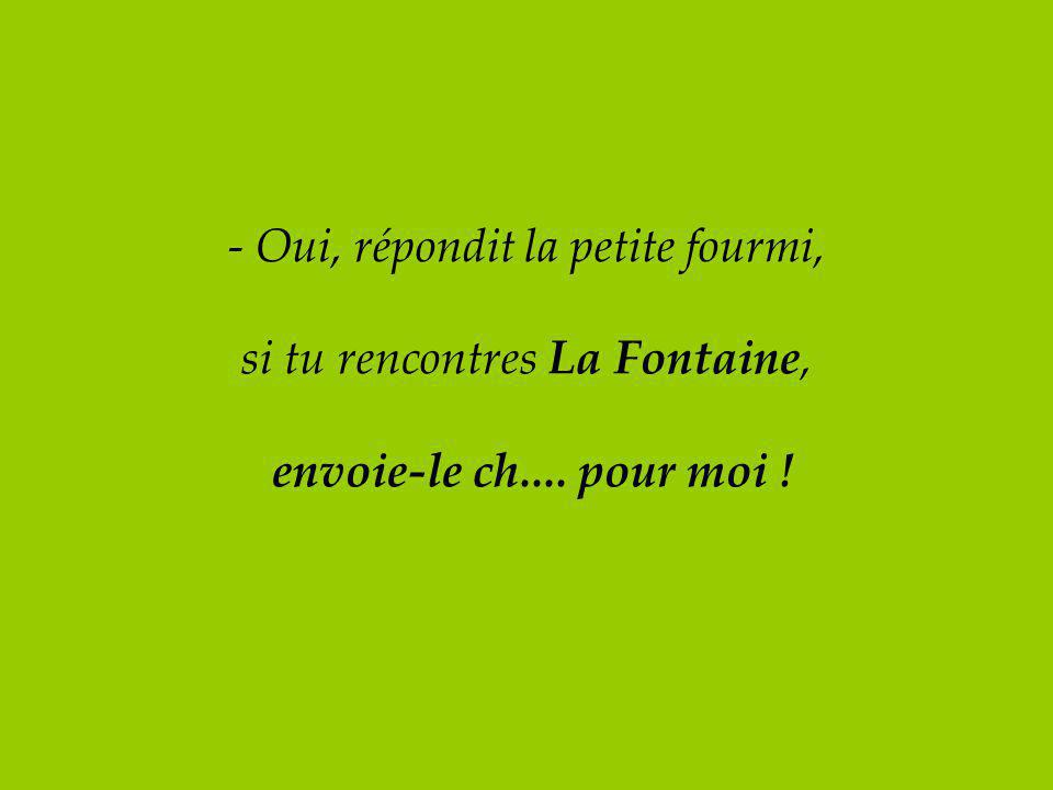 - Oui, répondit la petite fourmi, si tu rencontres La Fontaine, envoie-le ch.... pour moi !