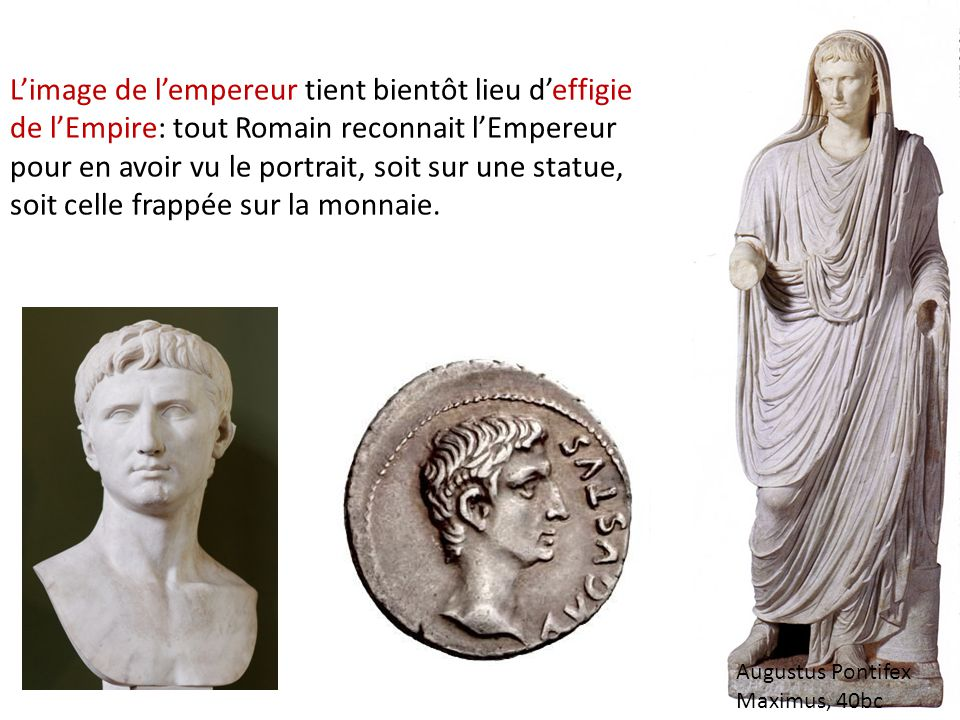 L'image de l'empereur tient bientôt lieu d'effigie de l'Empire: tout Romain reconnait l'Empereur pour en avoir vu le portrait, soit sur une statue, soit celle frappée sur la monnaie.