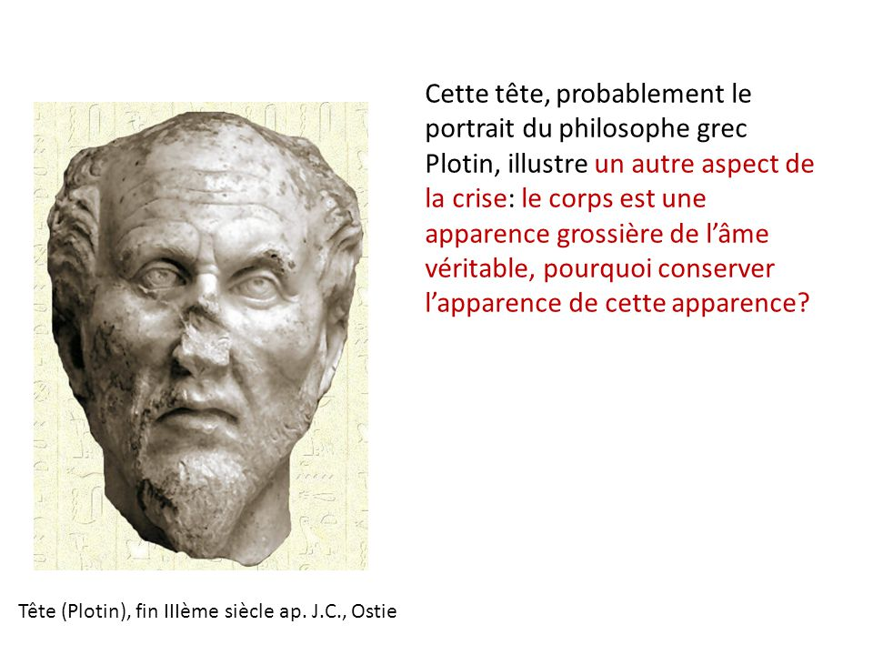 Cette tête, probablement le portrait du philosophe grec Plotin, illustre un autre aspect de la crise: le corps est une apparence grossière de l'âme véritable, pourquoi conserver l'apparence de cette apparence