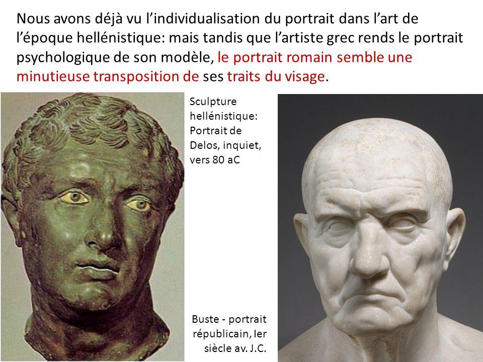 Nous avons déjà vu l'individualisation du portrait dans l'art de l'époque hellénistique: mais tandis que l'artiste grec rends le portrait psychologique de son modèle, le portrait romain semble une minutieuse transposition de ses traits du visage.