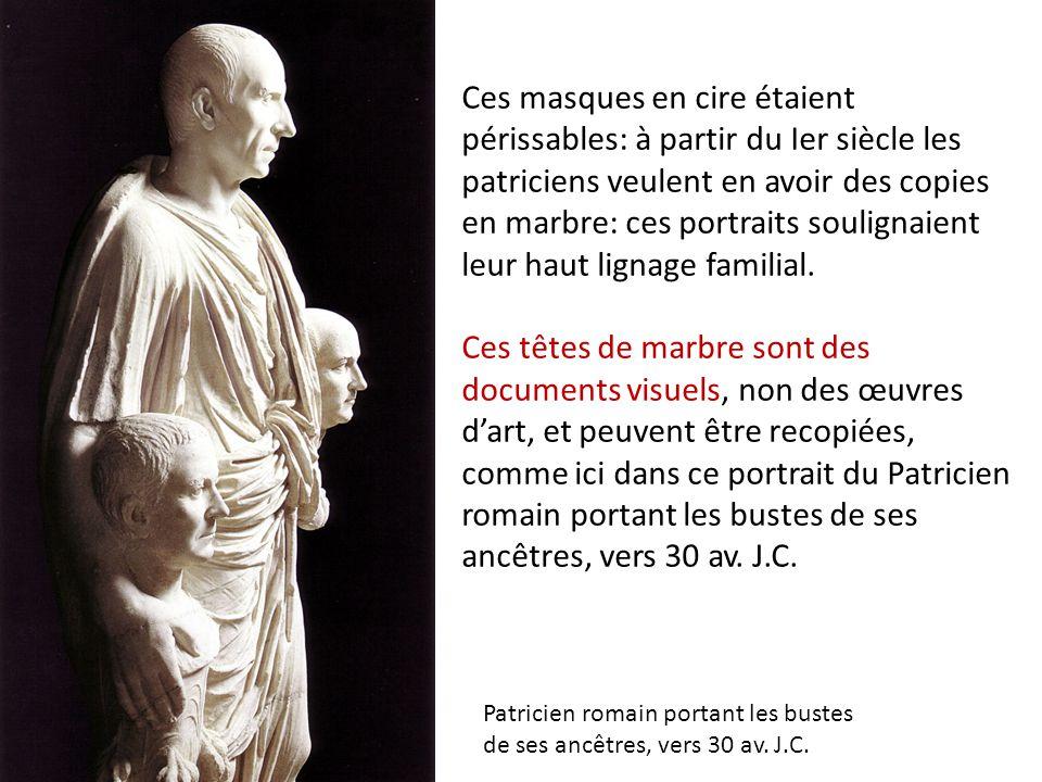 Ces masques en cire étaient périssables: à partir du Ier siècle les patriciens veulent en avoir des copies en marbre: ces portraits soulignaient leur haut lignage familial. Ces têtes de marbre sont des documents visuels, non des œuvres d'art, et peuvent être recopiées, comme ici dans ce portrait du Patricien romain portant les bustes de ses ancêtres, vers 30 av. J.C.