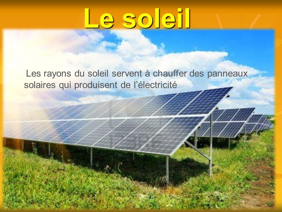 Le soleil Les rayons du soleil servent à chauffer des panneaux solaires qui produisent de l'électricité.