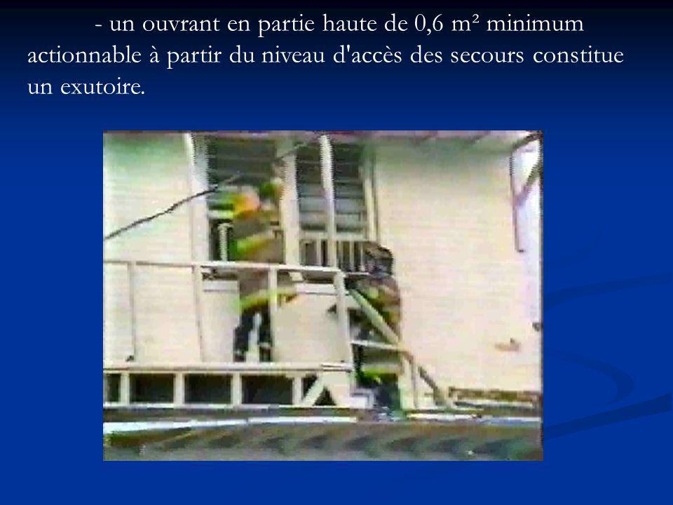 - un ouvrant en partie haute de 0,6 m² minimum actionnable à partir du niveau d accès des secours constitue un exutoire.