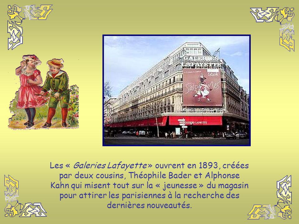Les « Galeries Lafayette » ouvrent en 1893, créées par deux cousins, Théophile Bader et Alphonse Kahn qui misent tout sur la « jeunesse » du magasin pour attirer les parisiennes à la recherche des dernières nouveautés.
