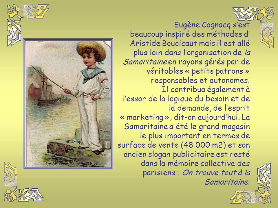 Eugène Cognacq s'est beaucoup inspiré des méthodes d' Aristide Boucicaut mais il est allé plus loin dans l'organisation de la Samaritaine en rayons gérés par de véritables « petits patrons » responsables et autonomes.