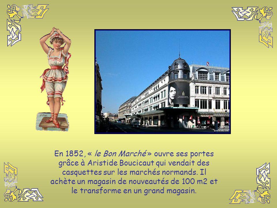 En 1852, « le Bon Marché » ouvre ses portes grâce à Aristide Boucicaut qui vendait des casquettes sur les marchés normands.