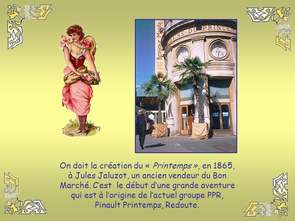 On doit la création du « Printemps », en 1865, à Jules Jaluzot, un ancien vendeur du Bon Marché.