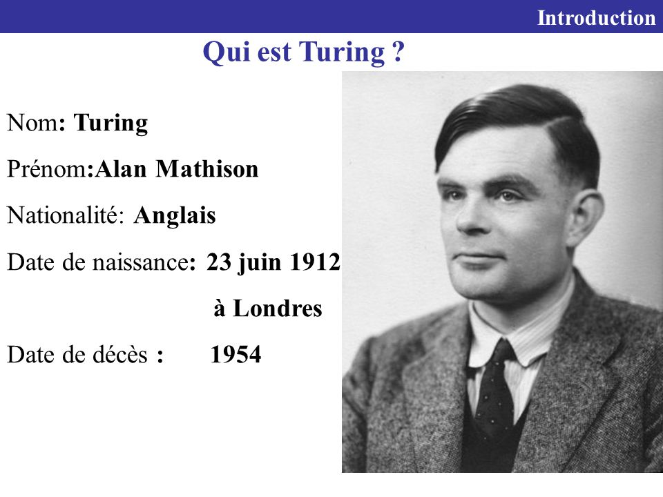 Qui est Turing Nom: Turing Prénom:Alan Mathison Nationalité: Anglais